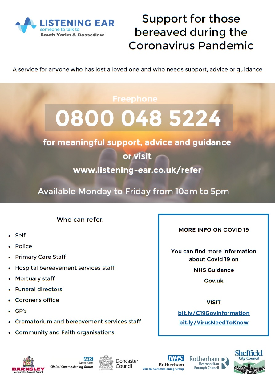 Support for those bereaved during the Coronavirus Pandemic Who can refer:  Self  Police  Primary Care Staff  Hospital bereavement services staff  Mortuary staff  Funeral directors  Coroner's office  GP's  Crematorium and bereavement services staff  Community and Faith organisations A service for anyone who has lost a loved one and who needs support, advice or guidance Freephone 0800 048 5224 for meaningful support, advice and guidance or visit www.listening-ear.co.uk/refer Available Monday to Friday from 10am to 5pm